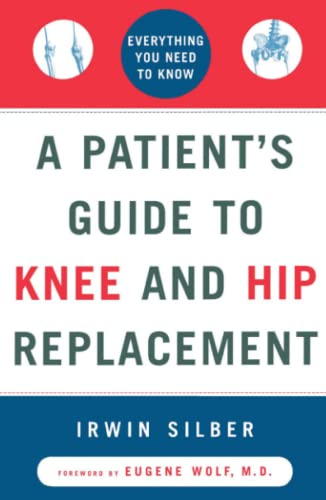 """A Patient's Guide To Knee and Hip Replacement,: Everything You Need to Know "" by Irwin Silber"