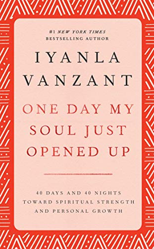 ONE DAY MY SOUL JUST OPENED UP: 40 Days and 40 Nights Toward Spiritual Strength and Personal Growth By Iyanla Vanzant