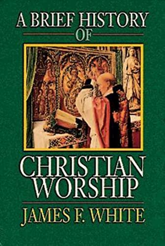 A Brief History of Christian Worship By James F. White, Jr.