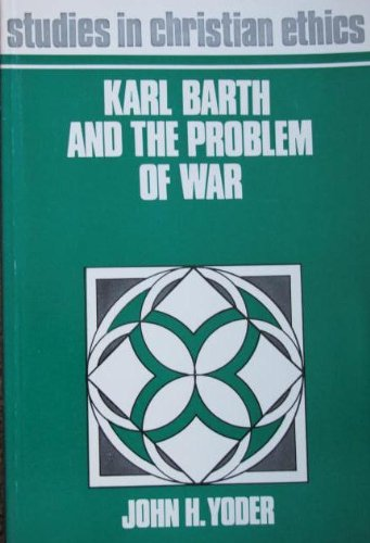 Karl Barth and the problem of war, (Studies in Christian ethics series) By John Howard Yoder