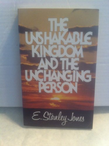 The Unshakable Kingdom and the Unchanging Person By E. Stanley Jones