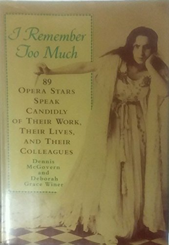 I Remember Too Much: 89 Opera Stars Speak Candidly of Their Work, Their Lives, and Their Colleagues By Deborah Grace Winer