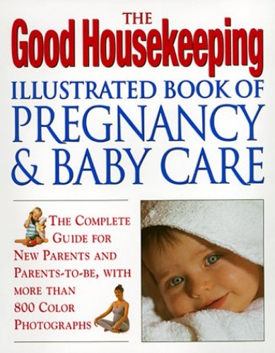 The Good Housekeeping Illustrated Book of Pregnancy & Baby Care By Good Housekeeping Magazine
