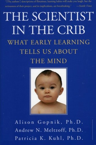 The Scientist in the Crib: What Early Learning Tells Us About the Mind By Alison Gopnik