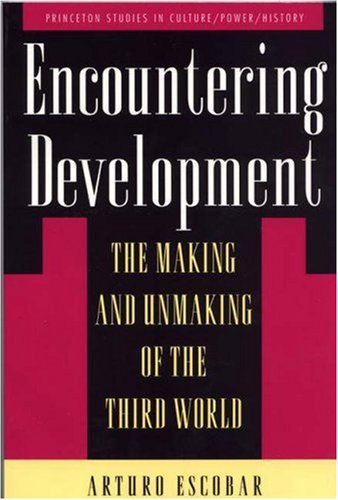 Encountering Development: The Making and Unmaking of the Third World (Princeton Studies in Culture/Power/History) By Arturo Escobar