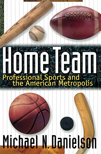 Home Team: Professional Sports and the American Metropolis by Michael N. Danielson