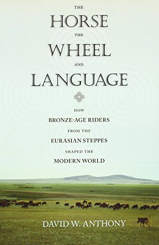 The Horse, the Wheel, and Language: How Bronze-Age Riders from the Eurasian Steppes Shaped the Modern World By David W. Anthony