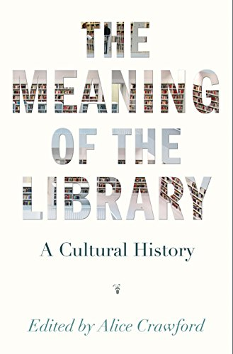 The Meaning of the Library: A Cultural History By Edited by Alice Crawford