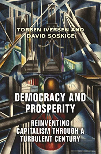 Democracy and Prosperity: The Reinvention of Capitalism in a Turbulent Century By Torben Iversen