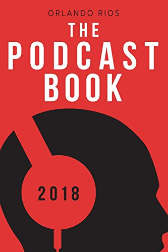 The Podcast Book 2018: The Directory of Top Podcasts By Orlando Rios