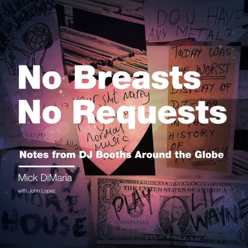 No Breasts No Requests: Notes from DJ Booths Around the Globe By John Lopez
