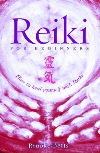 Reiki for Beginners: How to Heal Yourself with Reiki By Brooke Betts