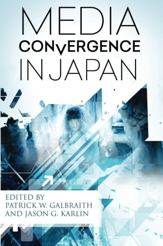 Media Convergence in Japan By Edited by Patrick W Galbraith (Duke University, USA)