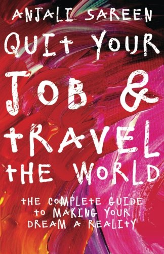 Quit Your Job & Travel The World: The Complete Guide To Making Your Dream A Reality By Anjali Sareen
