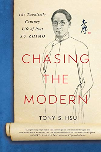 Chasing the Modern: The Twentieth-Century Life of Poet Xu Zhimo By Tony S Hsu