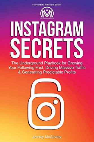 Instagram Secrets: The Underground Playbook for Growing Your Following Fast, Driving Massive Traffic & Generating Predictable Profits By Jeremy McGilvrey