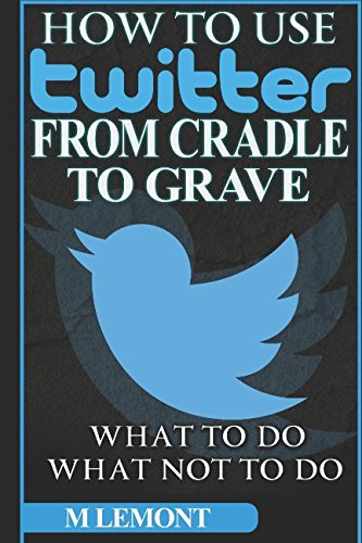 How To Use Twitter From Cradle To Grave: Beginners Guide--What To Do & What Not To Do (Dare 2B GR8 Series) By M LeMont