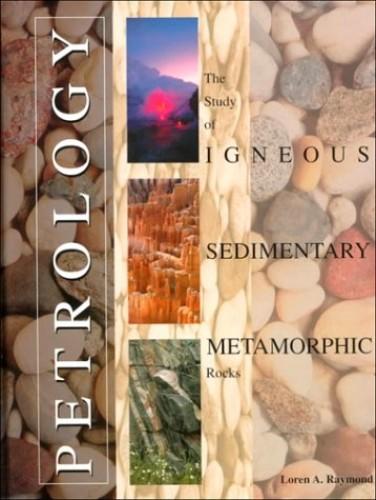 Petrology: The Study of Igneous, Sedimentary and Metamorphic Rocks by Loren A. Raymond