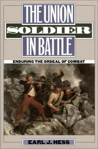 The Union Soldier in Battle By Earl J. Hess