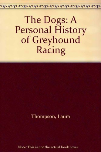 The Dogs: Personal History of Greyhound Racing by Laura Thompson