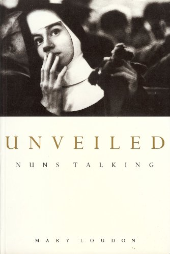 Unveiled: Nuns Talking By Edited by Mary Loudon