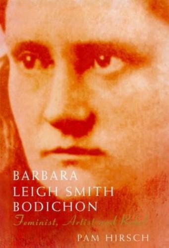 Barbara Leigh Smith Bodichon 1827-1891: Feminist, Artist and Rebel by Pam Hirsch