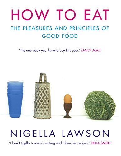 How to Eat: The Pleasures and Principles of Good Food By Nigella Lawson