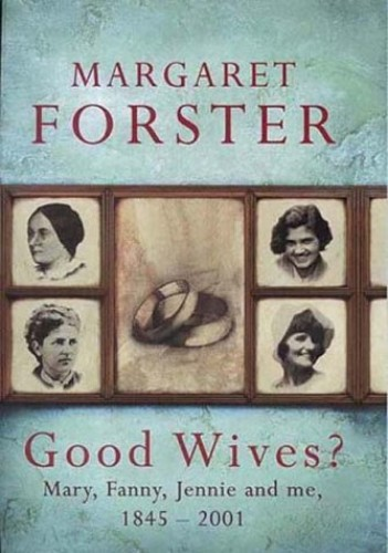 Good Wives?: Mary, Fanny, Jennie and Me, 1845-2001 by Margaret Forster