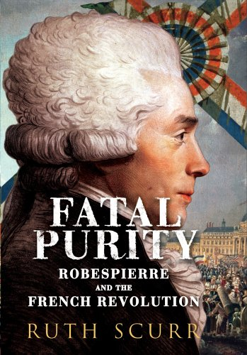 Fatal PurityRobespierre and the French Revolution By Ruth Scurr