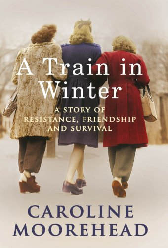 A Train in Winter: A Story of Resistance, Friendship and Survival By Caroline Moorehead