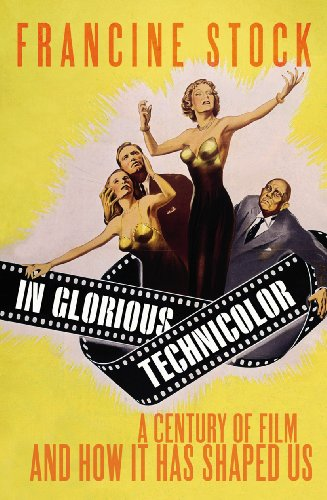 In Glorious Technicolor A Century of Film and How it has Shaped U By Francine Stock