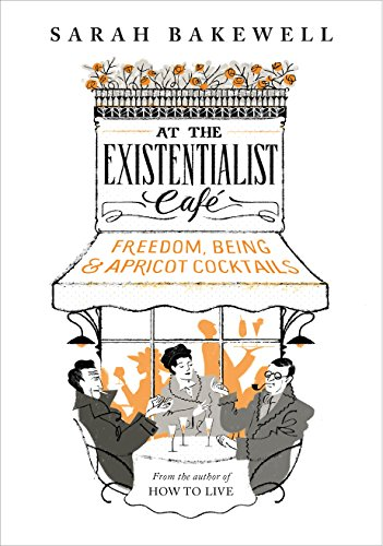 At The Existentialist Cafe: Freedom, Being, and Apricot Cocktails by Sarah Bakewell