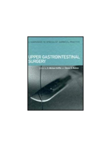 Companion to Specialist Surgical Practice: Upper Gastroinestinal Surgery (A Companion to Specialist Surgical Practice): Upper Gastroinestinal Surgery v. 2 Volume editor S.M. Griffin