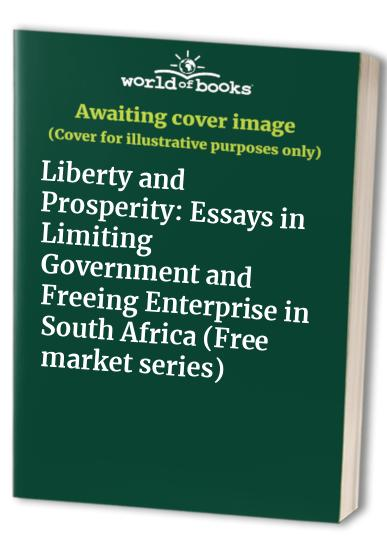 Liberty and Prosperity: Essays in Limiting Government and Freeing Enterprise in South Africa by F. Vorhies