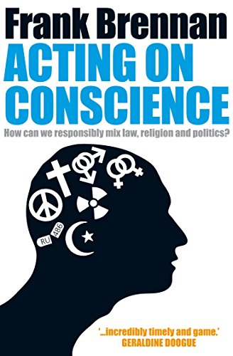 Acting on Conscience: When Personal Beliefs and Public Life Collide By Frank Brennan