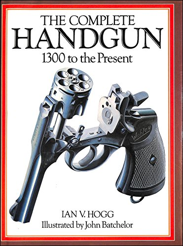 Complete Handgun: 1300 to the Present By Ian V. Hogg