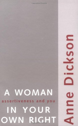 A Woman in Your Own Right: Assertiveness and You By Anne Dickson
