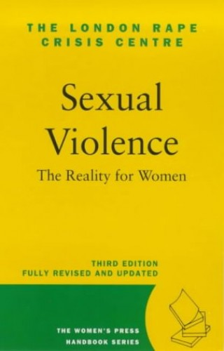 Sexual Violence: the Reality for Women By London Rape Crisis Centre
