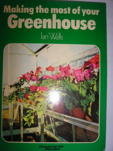 Making the Most of Your Greenhouse By Ian G. Walls