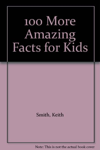 100 More Amazing Facts for Kids By Keith Smith