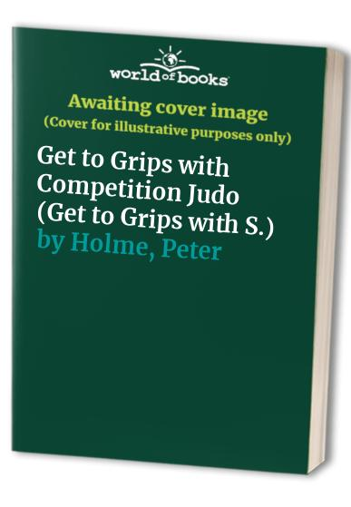 Get to Grips with Competition Judo by Peter Holme
