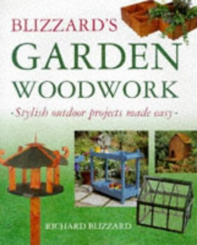 Blizzard's Garden Woodwork: Stylish Outdoor Projects Made Easy by Richard E. Blizzard