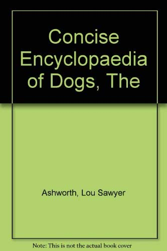 Concise Encyclopaedia of Dogs, The By Lou Sawyer Ashworth