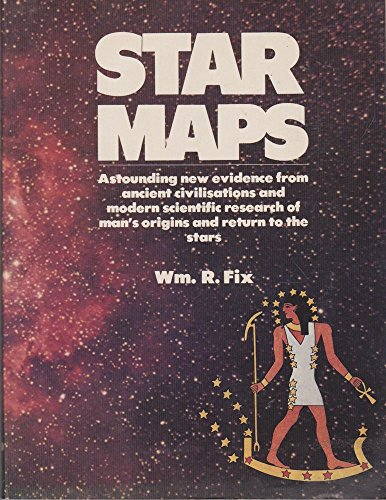 Star Maps: Astonishing New Evidence from Ancient Civilisations and Modern Scientific Research of Man's Origins and Return to the Stars By William R. Fix