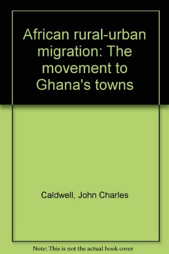 Title: African ruralurban migration The movement to Ghana By John Charles Caldwell