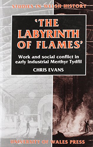 The Labyrinth of Flames: Work and Social Conflict in Early Industrial Merthyr Tydfil by Chris Evans