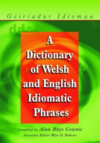 A Dictionary of Welsh and English Idiomatic Phrases By Alun Cownie
