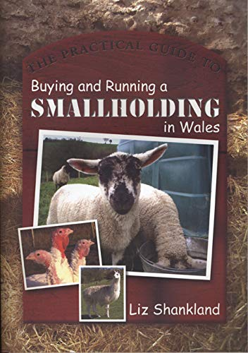 The Practical Guide to Buying and Running a Smallholding in Wales By Liz Shankland