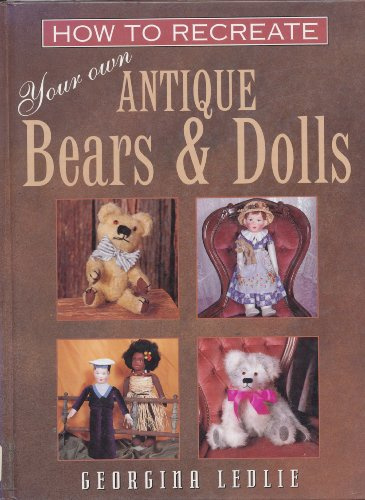How to Recreate Your Own Antique Bears and Dolls By Georgina Ledlie