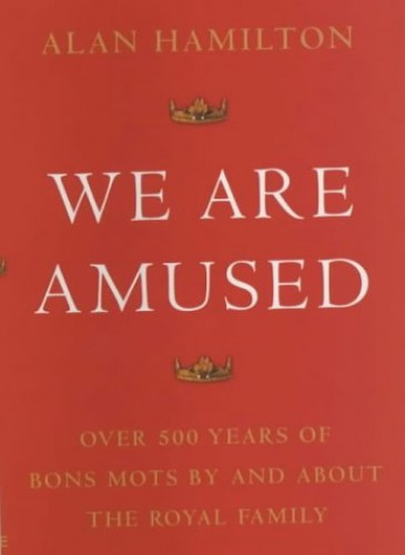 We are Amused: Over 500 Years of Bon Mots by and About the Royal Family by Alan Hamilton